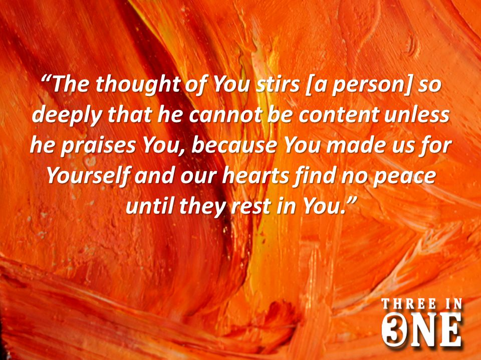 The thought of You stirs [a person] so deeply that he cannot be content unless he praises You, because You made us for Yourself and our hearts find no peace until they rest in You.